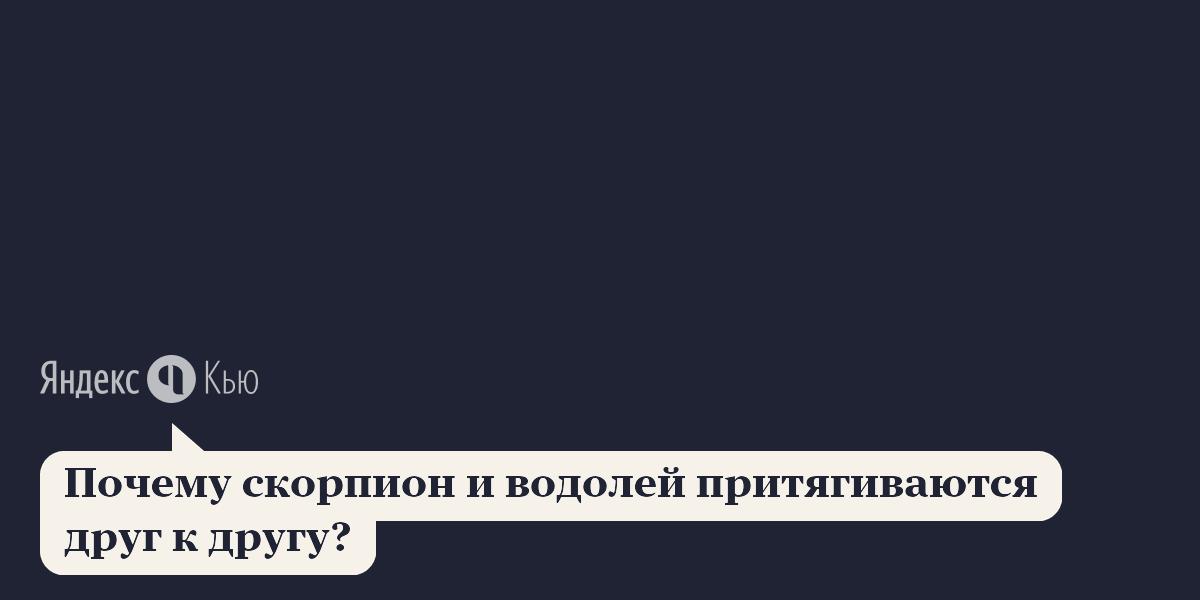 Подходят друг другу скорпион и водолей: «Почему скорпион и водолей притягиваются друг к другу?» – Яндекс.Кью